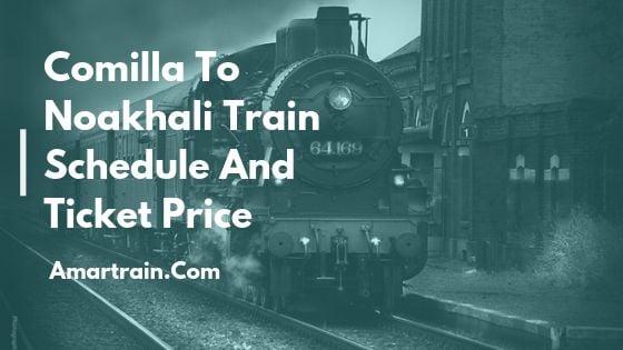 কুমিল্লা টু নোয়াখালী ট্রেনের সময়সূচী ও ভাড়া তালিকা